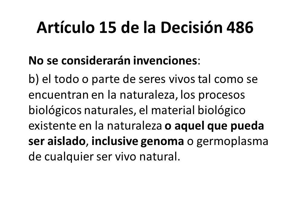 Artículo 15 de la Decisión 486 No se considerarán invenciones: b) el todo o parte de seres vivos tal como se encuentran en la naturaleza, los procesos