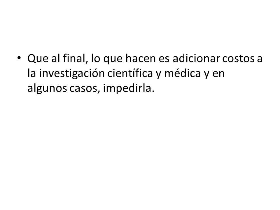 Que al final, lo que hacen es adicionar costos a la investigación científica y médica y en algunos casos, impedirla.