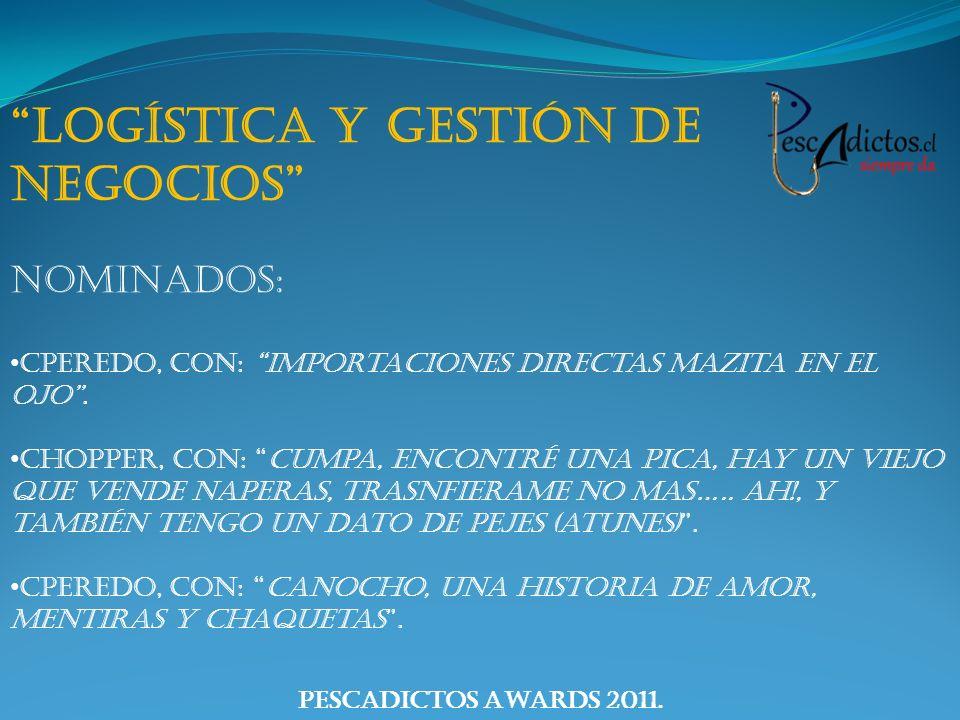 PescAdictos Awards 2011. Logística y Gestión de Negocios Nominados: Cperedo, con: Importaciones directas Mazita en el OJO. Chopper, con: Cumpa, encont