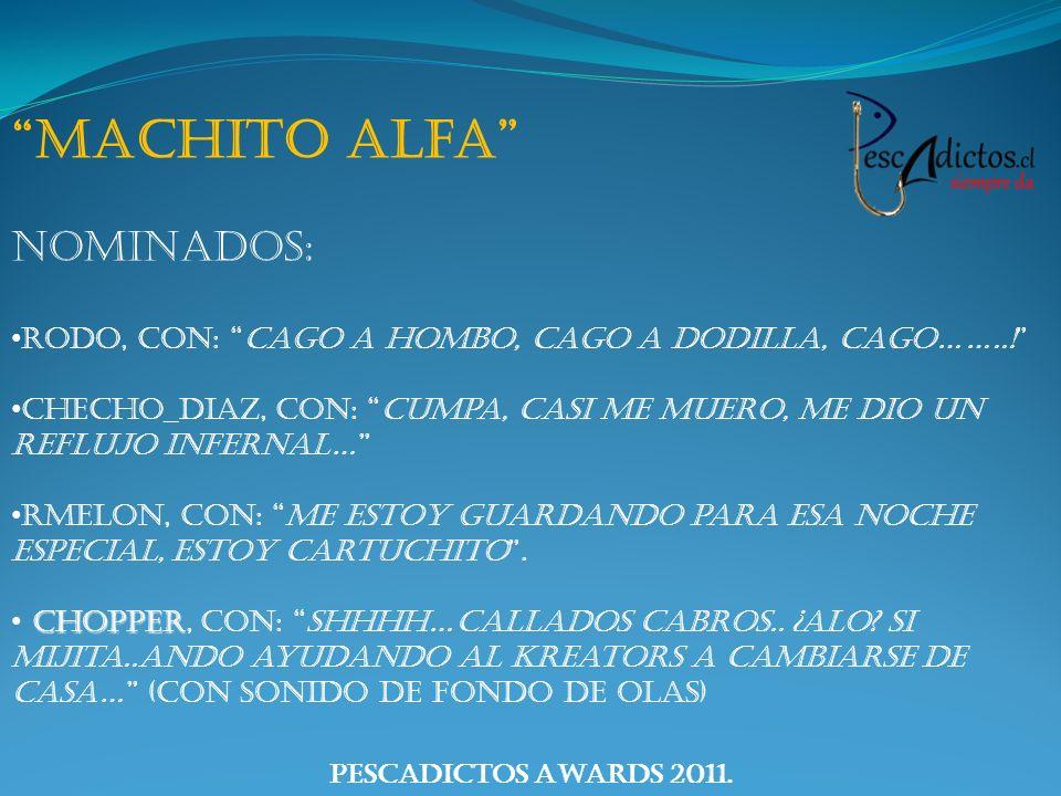 PescAdictos Awards 2011. Machito Alfa Nominados: Rodo, con: cago a hombo, cago a dodilla, cago……..! Checho_diaz, con: Cumpa, casi me muero, me dio un