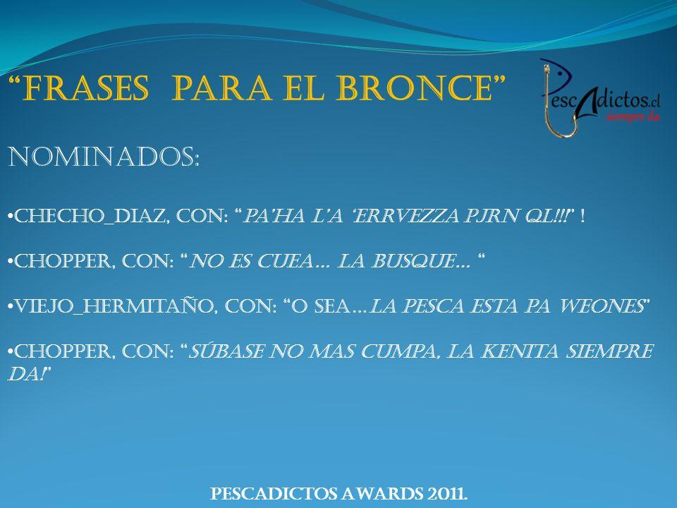 PescAdictos Awards 2011. Frases para el Bronce Nominados: Checho_diaz, con: paha la errvezza pjrn ql!!! ! Chopper, con: No es cuea… la busque… Viejo_h