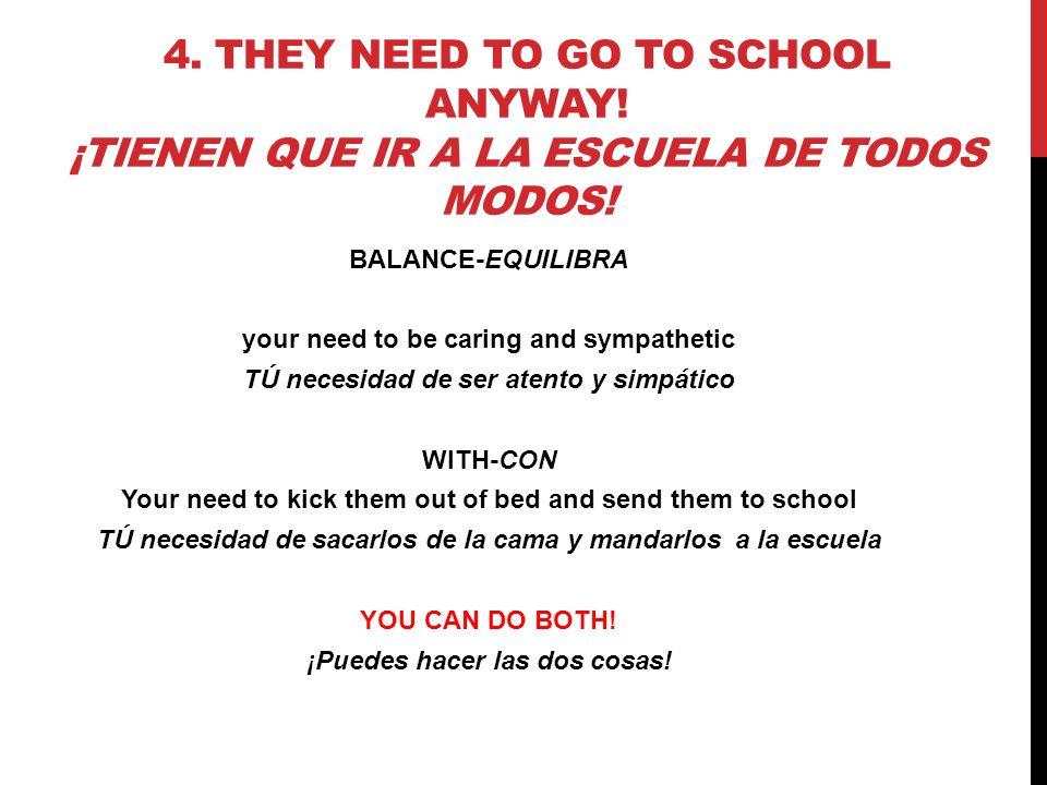 4. THEY NEED TO GO TO SCHOOL ANYWAY! ¡TIENEN QUE IR A LA ESCUELA DE TODOS MODOS! BALANCE-EQUILIBRA your need to be caring and sympathetic TÚ necesidad