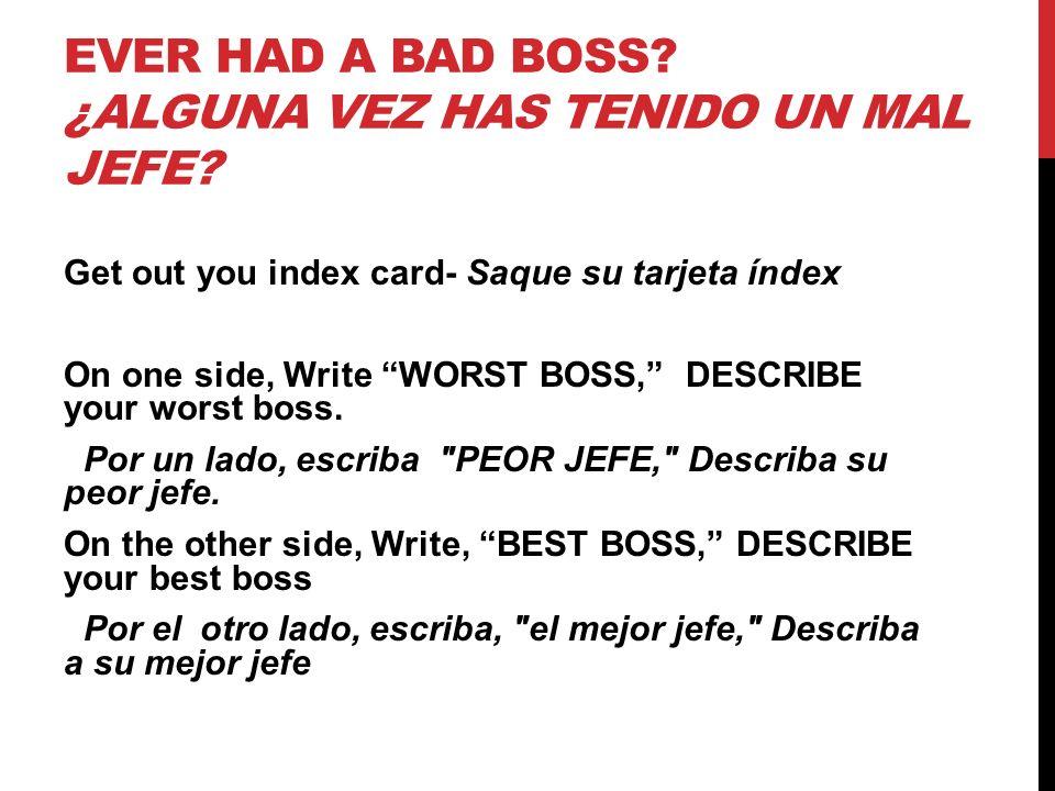 EVER HAD A BAD BOSS? ¿ALGUNA VEZ HAS TENIDO UN MAL JEFE? Get out you index card- Saque su tarjeta índex On one side, Write WORST BOSS, DESCRIBE your w