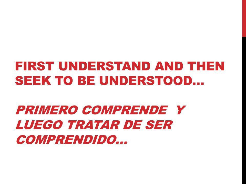 FIRST UNDERSTAND AND THEN SEEK TO BE UNDERSTOOD… PRIMERO COMPRENDE Y LUEGO TRATAR DE SER COMPRENDIDO…