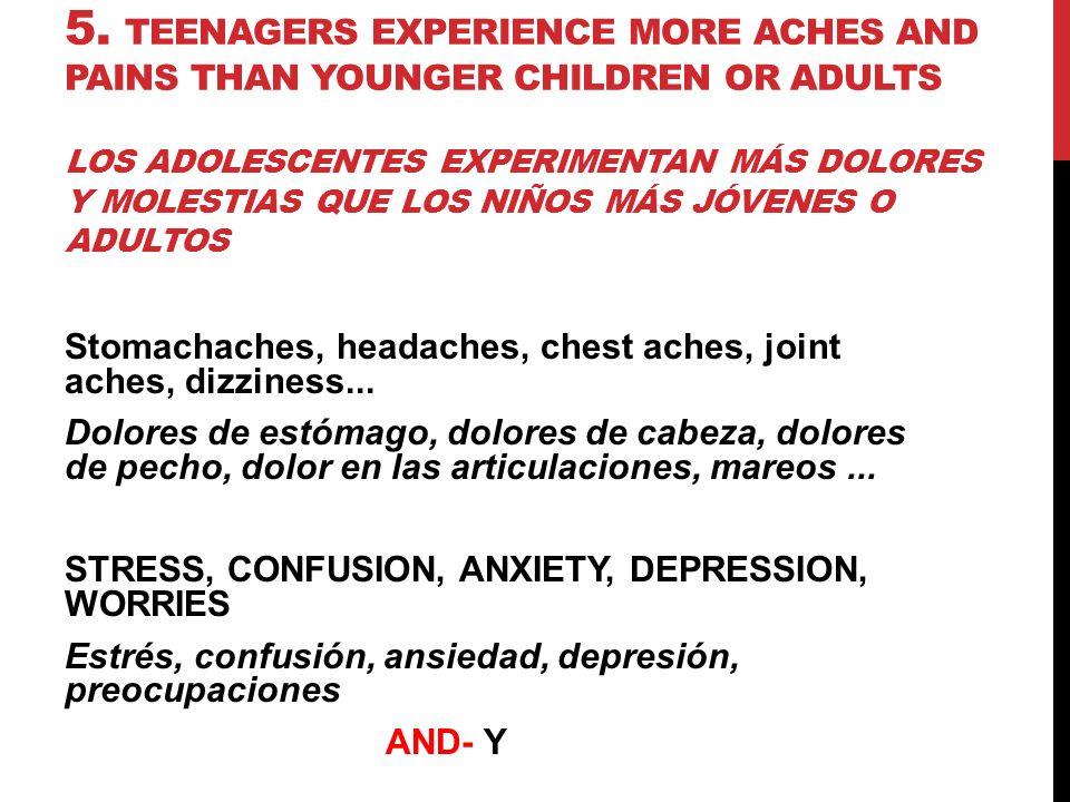 5. TEENAGERS EXPERIENCE MORE ACHES AND PAINS THAN YOUNGER CHILDREN OR ADULTS LOS ADOLESCENTES EXPERIMENTAN MÁS DOLORES Y MOLESTIAS QUE LOS NIÑOS MÁS J