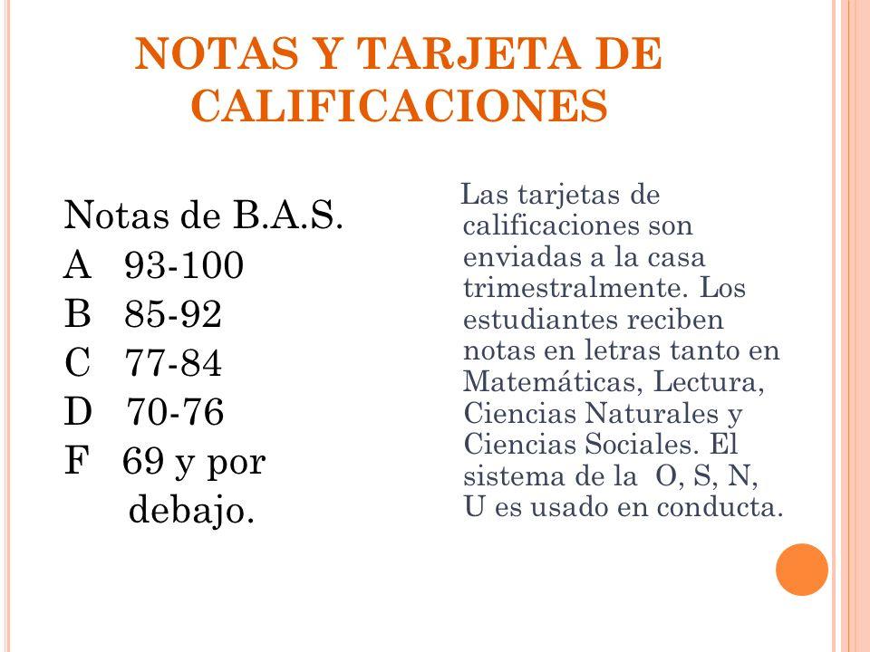 NOTAS Y TARJETA DE CALIFICACIONES Notas de B.A.S. A 93-100 B 85-92 C 77-84 D 70-76 F 69 y por debajo. Las tarjetas de calificaciones son enviadas a la