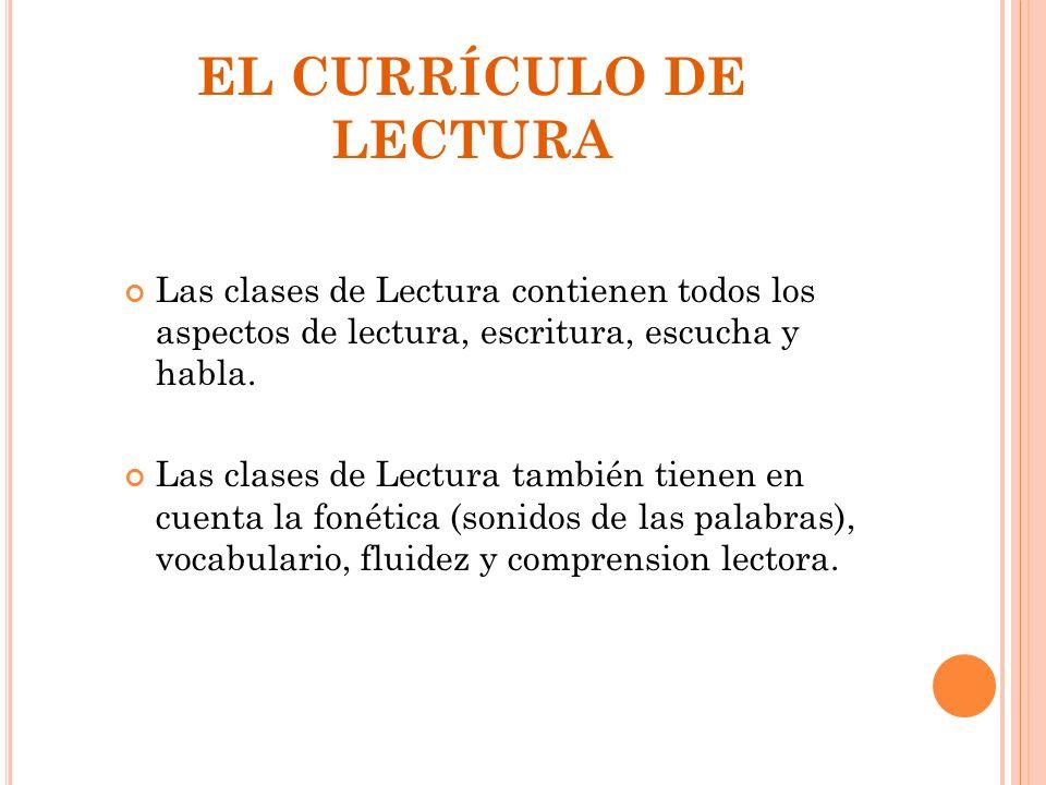 EL CURRÍCULO DE LECTURA Las clases de Lectura contienen todos los aspectos de lectura, escritura, escucha y habla. Las clases de Lectura también tiene
