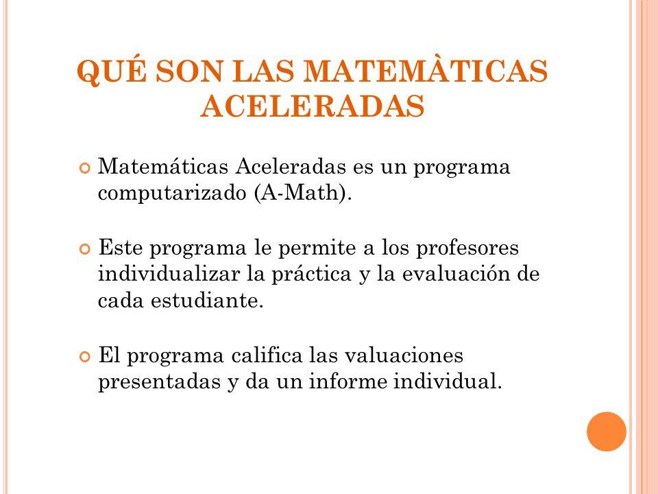 QUÉ SON LAS MATEMÀTICAS ACELERADAS Matemáticas Aceleradas es un programa computarizado (A-Math). Este programa le permite a los profesores individuali