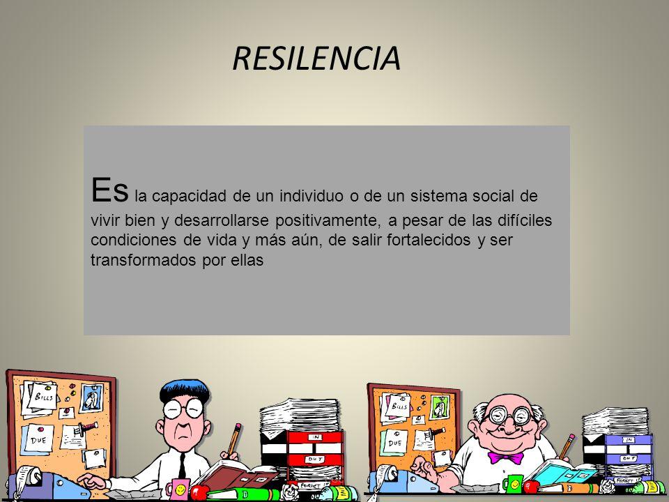 RESILENCIA Es la capacidad de un individuo o de un sistema social de vivir bien y desarrollarse positivamente, a pesar de las difíciles condiciones de