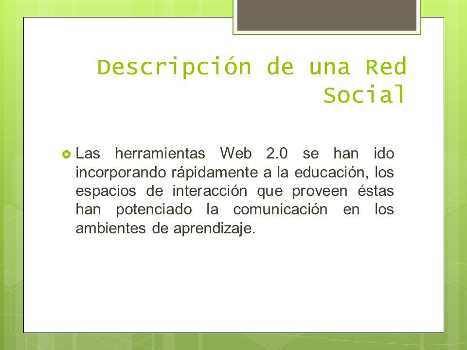 Descripción de una Red Social Las herramientas Web 2.0 se han ido incorporando rápidamente a la educación, los espacios de interacción que proveen éstas han potenciado la comunicación en los ambientes de aprendizaje.