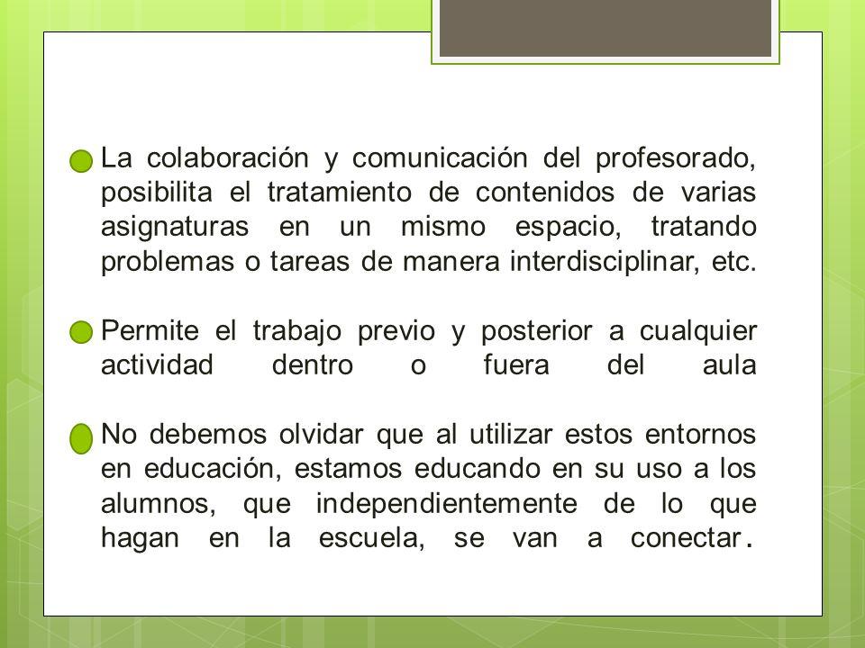 La colaboración y comunicación del profesorado, posibilita el tratamiento de contenidos de varias asignaturas en un mismo espacio, tratando problemas o tareas de manera interdisciplinar, etc.