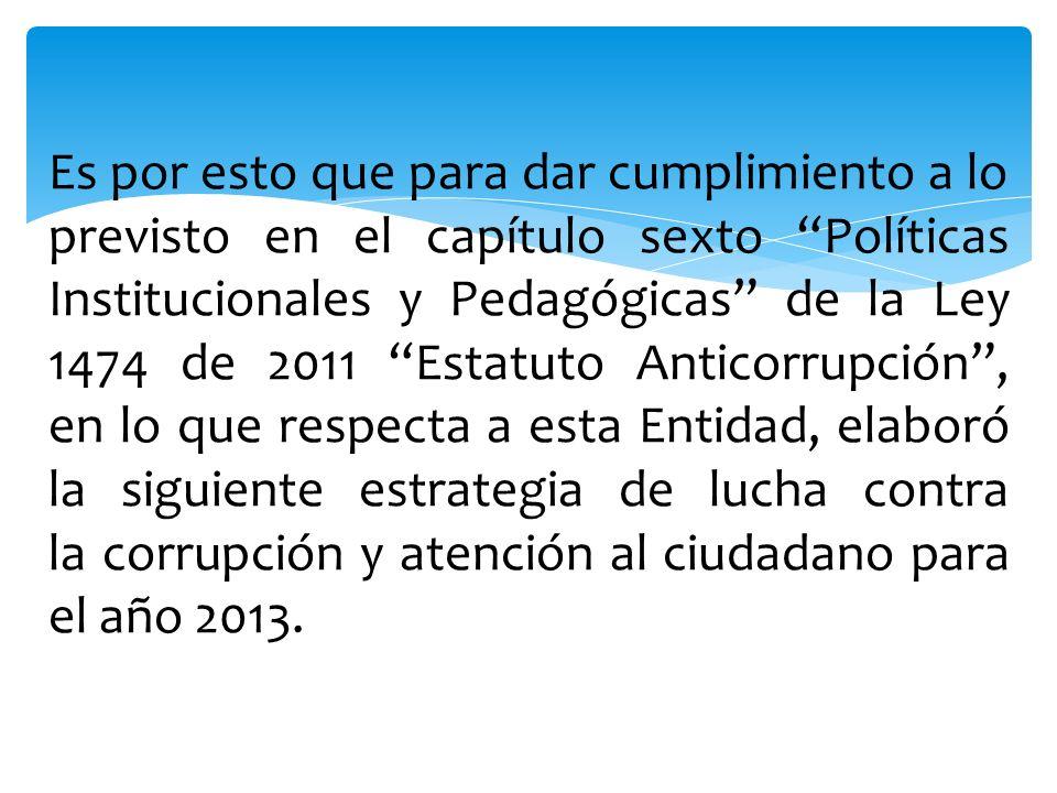 Es por esto que para dar cumplimiento a lo previsto en el capítulo sexto Políticas Institucionales y Pedagógicas de la Ley 1474 de 2011 Estatuto Antic