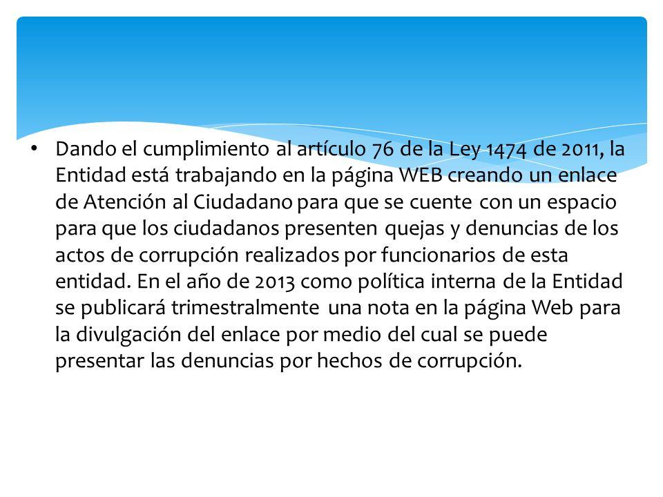 Dando el cumplimiento al artículo 76 de la Ley 1474 de 2011, la Entidad está trabajando en la página WEB creando un enlace de Atención al Ciudadano pa