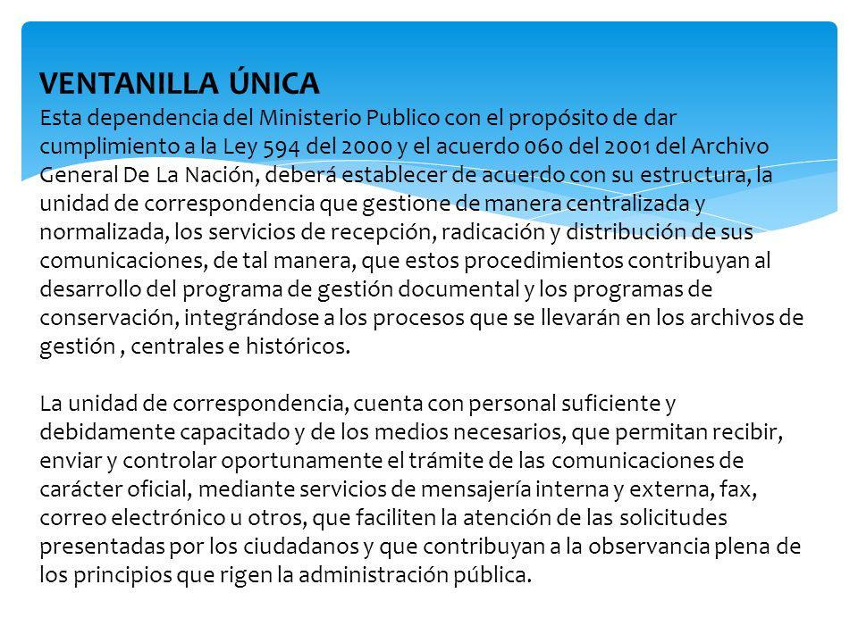 VENTANILLA ÚNICA Esta dependencia del Ministerio Publico con el propósito de dar cumplimiento a la Ley 594 del 2000 y el acuerdo 060 del 2001 del Arch