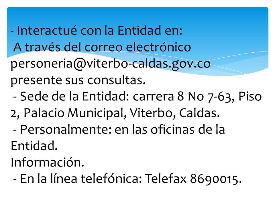 - Interactué con la Entidad en: A través del correo electrónico personeria@viterbo-caldas.gov.co presente sus consultas. - Sede de la Entidad: carrera