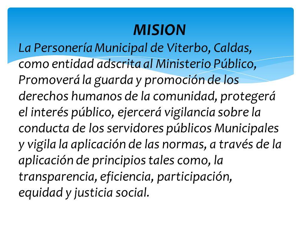 MISION La Personería Municipal de Viterbo, Caldas, como entidad adscrita al Ministerio Público, Promoverá la guarda y promoción de los derechos humano