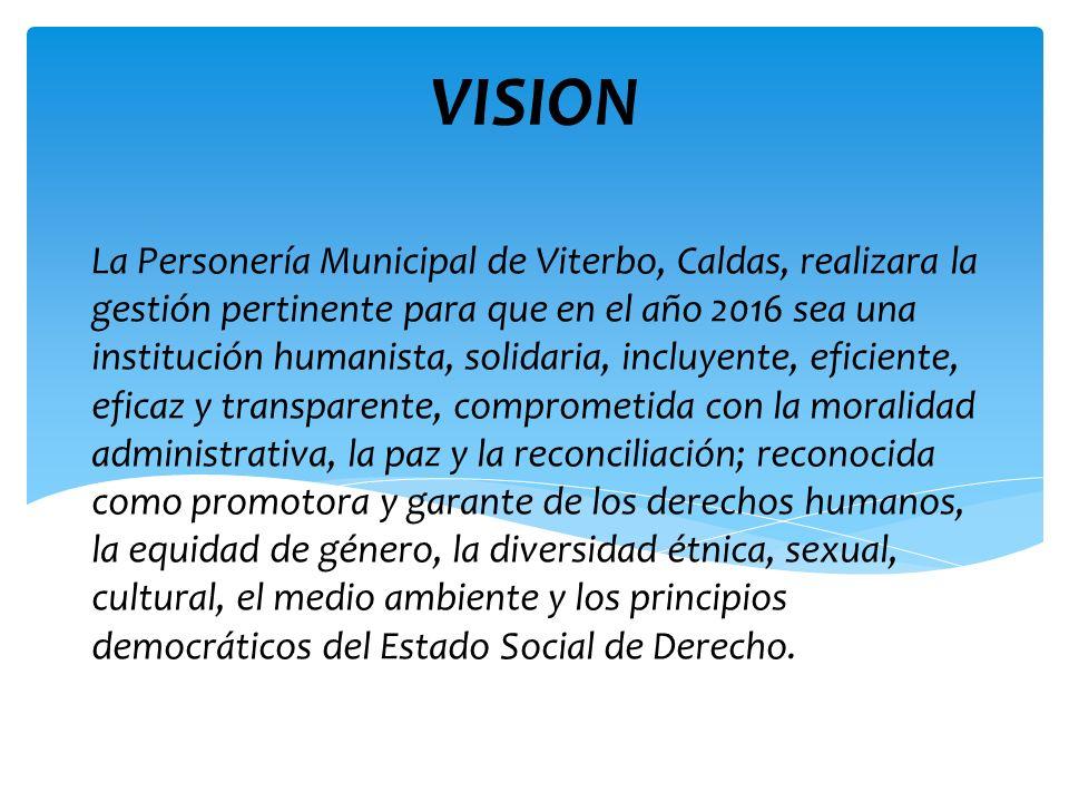 La Personería Municipal de Viterbo, Caldas, realizara la gestión pertinente para que en el año 2016 sea una institución humanista, solidaria, incluyen