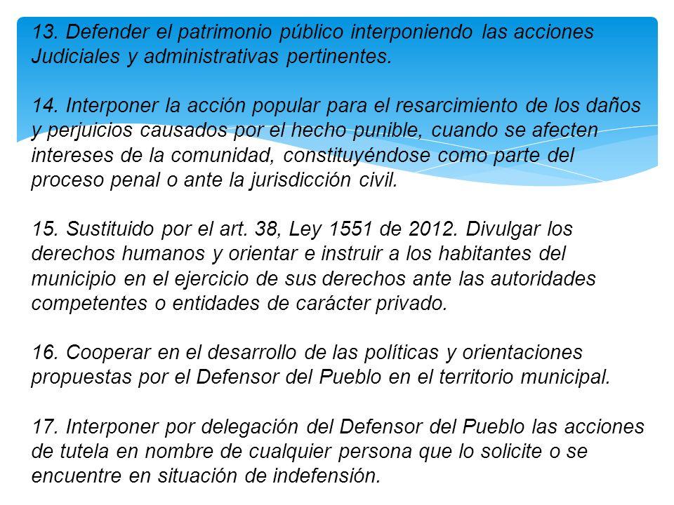 13. Defender el patrimonio público interponiendo las acciones Judiciales y administrativas pertinentes. 14. Interponer la acción popular para el resar