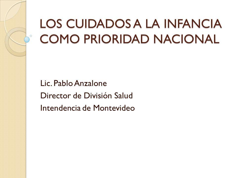 LOS CUIDADOS A LA INFANCIA COMO PRIORIDAD NACIONAL Lic. Pablo Anzalone Director de División Salud Intendencia de Montevideo