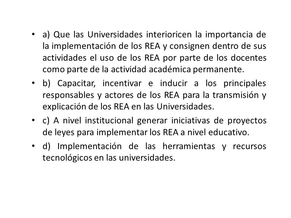 a) Que las Universidades interioricen la importancia de la implementación de los REA y consignen dentro de sus actividades el uso de los REA por parte de los docentes como parte de la actividad académica permanente.