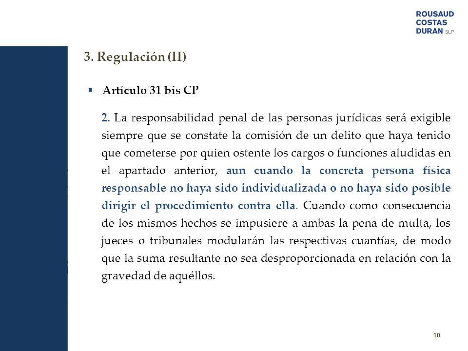 3. Regulación (II) 10 Artículo 31 bis CP 2. La responsabilidad penal de las personas jurídicas será exigible siempre que se constate la comisión de un