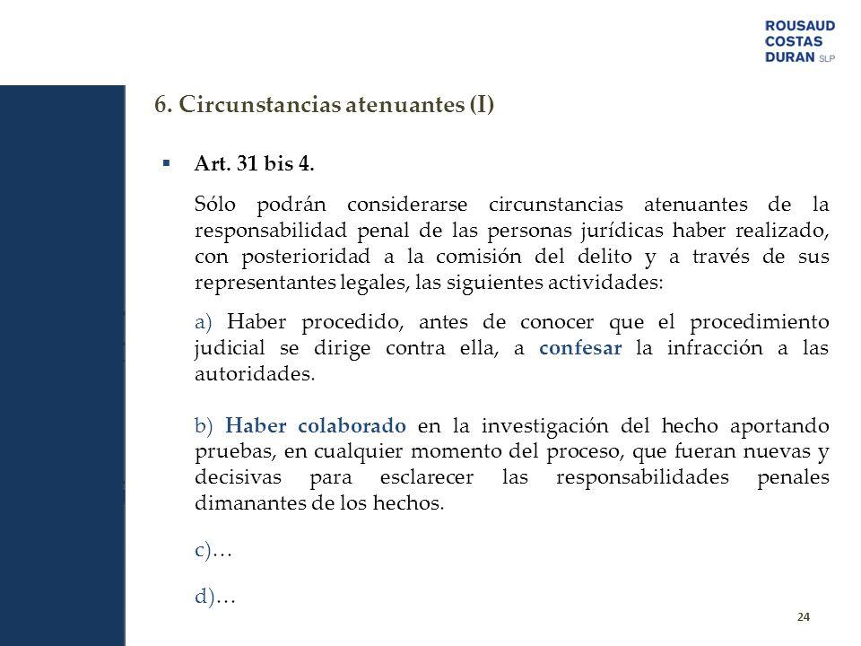 6. Circunstancias atenuantes (I) 24 Art. 31 bis 4. Sólo podrán considerarse circunstancias atenuantes de la responsabilidad penal de las personas jurí