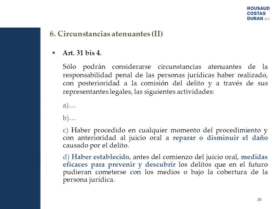 6. Circunstancias atenuantes (II) 25 Art. 31 bis 4. Sólo podrán considerarse circunstancias atenuantes de la responsabilidad penal de las personas jur