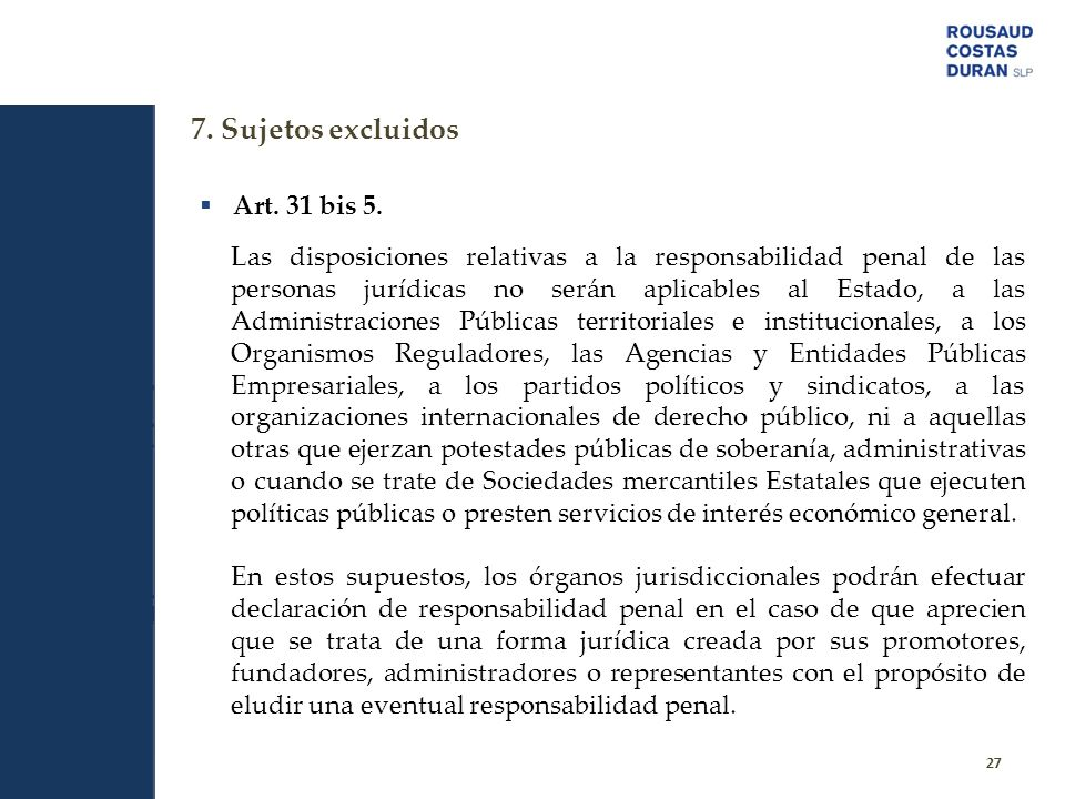 7. Sujetos excluidos 27 Art. 31 bis 5. Las disposiciones relativas a la responsabilidad penal de las personas jurídicas no serán aplicables al Estado,