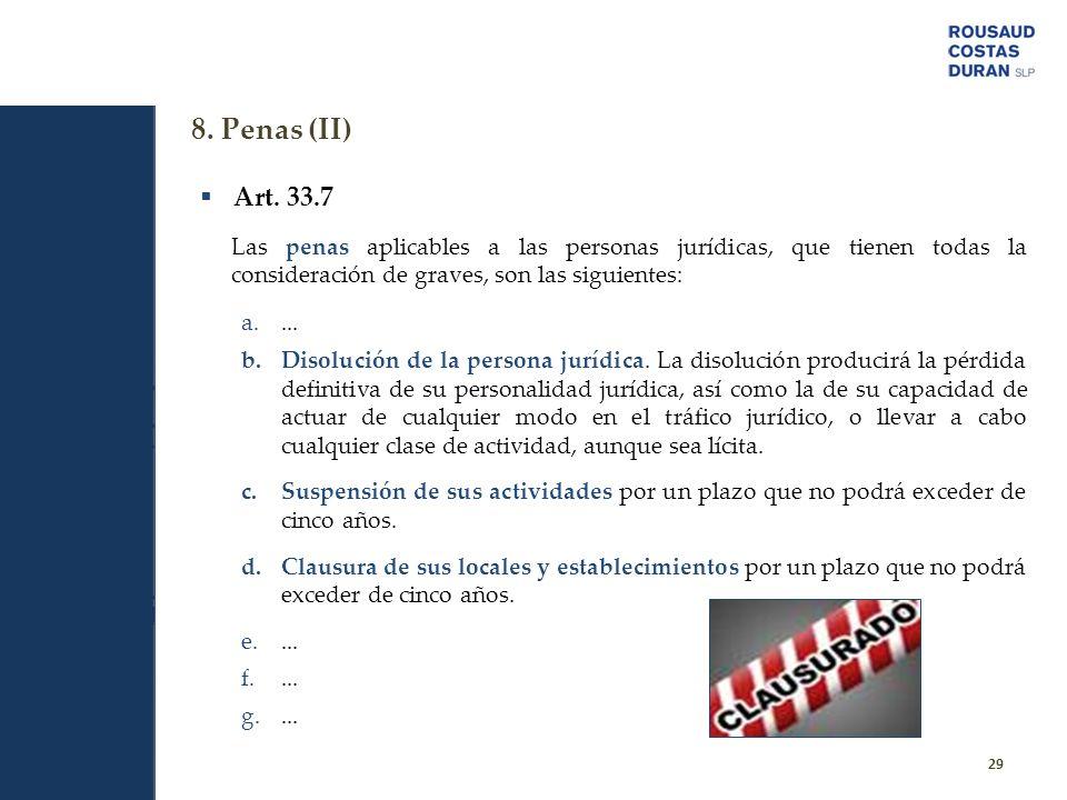 8. Penas (II) 29 Art. 33.7 Las penas aplicables a las personas jurídicas, que tienen todas la consideración de graves, son las siguientes: a.... b.Dis