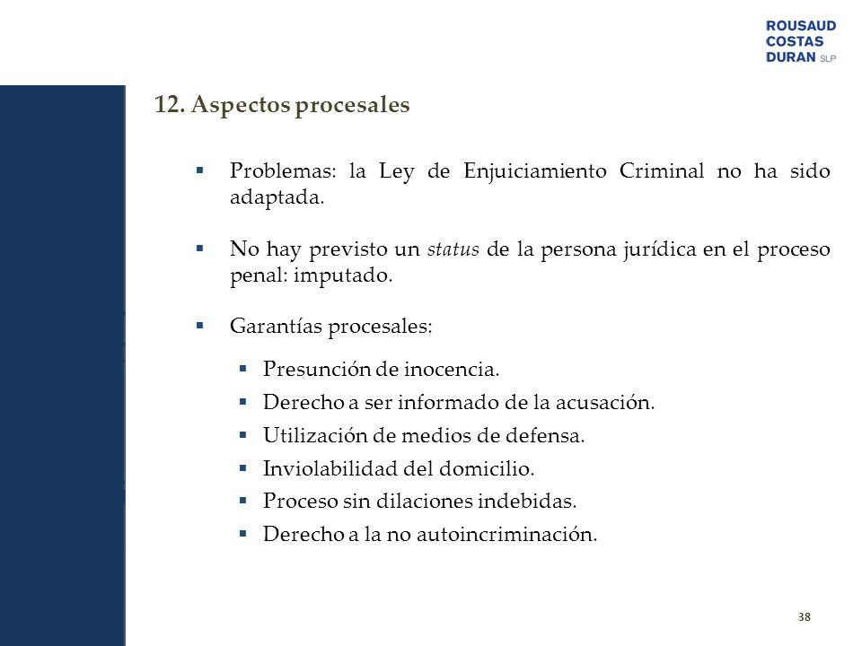 12. Aspectos procesales 38 Problemas: la Ley de Enjuiciamiento Criminal no ha sido adaptada. No hay previsto un status de la persona jurídica en el pr