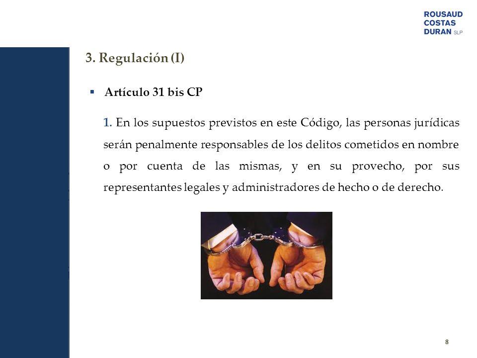 3. Regulación (I) 8 Artículo 31 bis CP 1. En los supuestos previstos en este Código, las personas jurídicas serán penalmente responsables de los delit