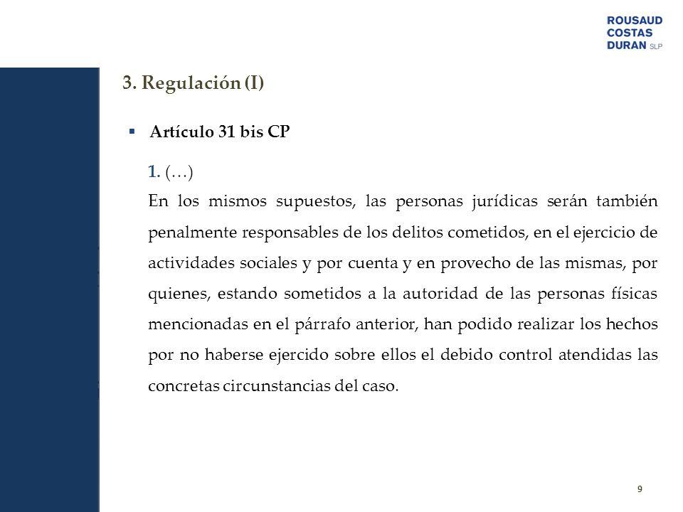 3. Regulación (I) 9 Artículo 31 bis CP 1. (…) En los mismos supuestos, las personas jurídicas serán también penalmente responsables de los delitos com