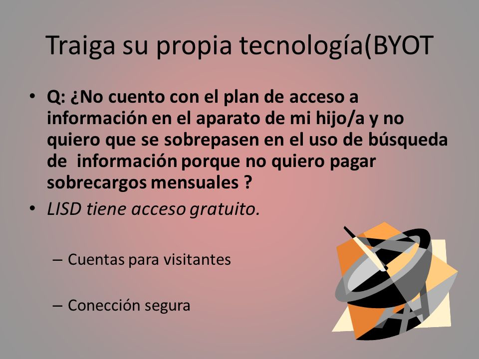 Traiga su propia tecnología(BYOT Q: ¿No cuento con el plan de acceso a información en el aparato de mi hijo/a y no quiero que se sobrepasen en el uso de búsqueda de información porque no quiero pagar sobrecargos mensuales .