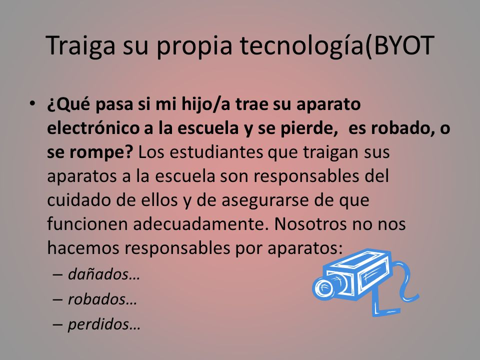 Traiga su propia tecnología(BYOT ¿Qué pasa si mi hijo/a trae su aparato electrónico a la escuela y se pierde, es robado, o se rompe? Los estudiantes q