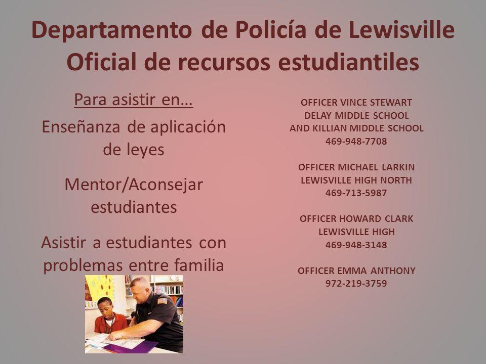 Departamento de Policía de Lewisville Oficial de recursos estudiantiles Para asistir en… Enseñanza de aplicación de leyes Mentor/Aconsejar estudiantes Asistir a estudiantes con problemas entre familia OFFICER VINCE STEWART DELAY MIDDLE SCHOOL AND KILLIAN MIDDLE SCHOOL 469-948-7708 OFFICER MICHAEL LARKIN LEWISVILLE HIGH NORTH 469-713-5987 OFFICER HOWARD CLARK LEWISVILLE HIGH 469-948-3148 OFFICER EMMA ANTHONY 972-219-3759