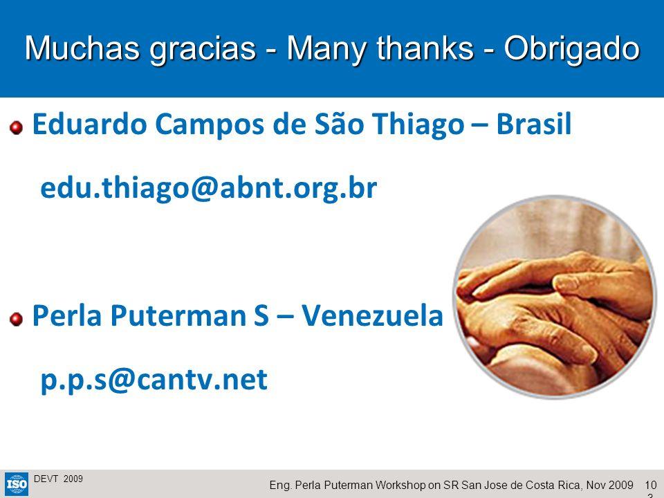 10 3 Eng. Perla Puterman Workshop on SR San Jose de Costa Rica, Nov 2009 DEVT 2009 Muchas gracias - Many thanks - Obrigado Eduardo Campos de São Thiag