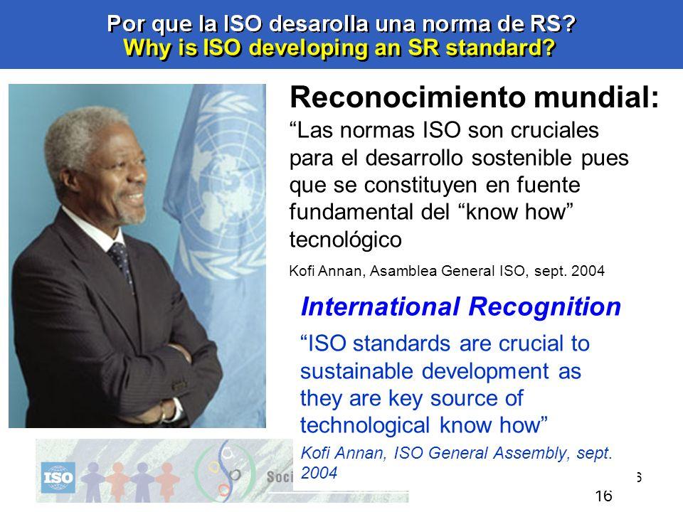 16 Why is ISO developing an SR standard? 16 Las normas ISO son cruciales para el desarrollo sostenible pues que se constituyen en fuente fundamental d