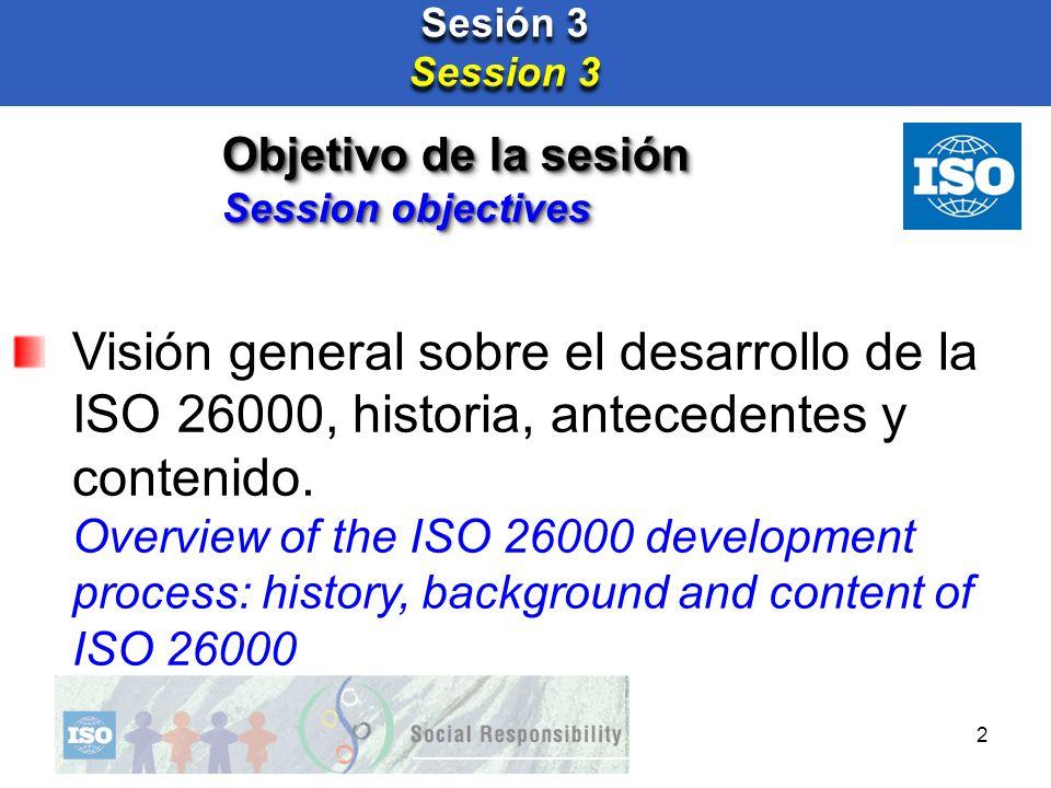 2 Sesión 3 Session 3 Sesión 3 Session 3 Visión general sobre el desarrollo de la ISO 26000, historia, antecedentes y contenido. Overview of the ISO 26