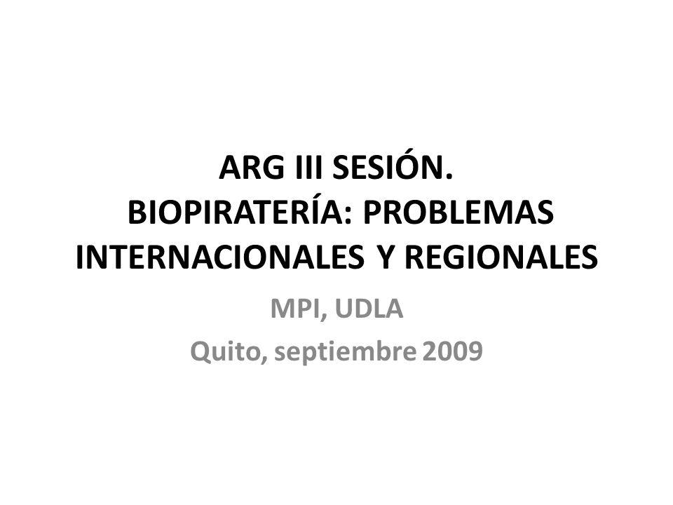 ARG III SESIÓN. BIOPIRATERÍA: PROBLEMAS INTERNACIONALES Y REGIONALES MPI, UDLA Quito, septiembre 2009