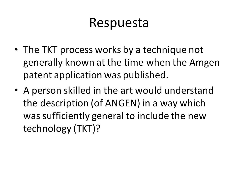 Respuesta The TKT process works by a technique not generally known at the time when the Amgen patent application was published. A person skilled in th