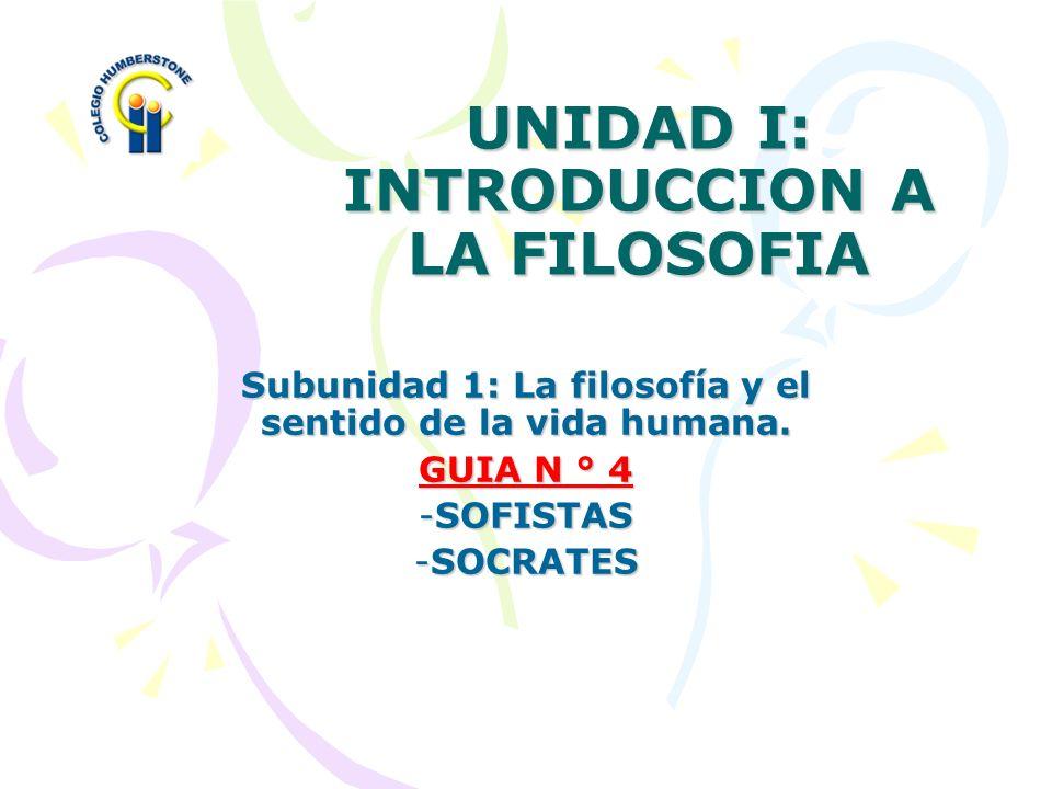 UNIDAD I: INTRODUCCION A LA FILOSOFIA Subunidad 1: La filosofía y el sentido de la vida humana. GUIA N ° 4 -S-S-S-SOFISTAS -S-S-S-SOCRATES