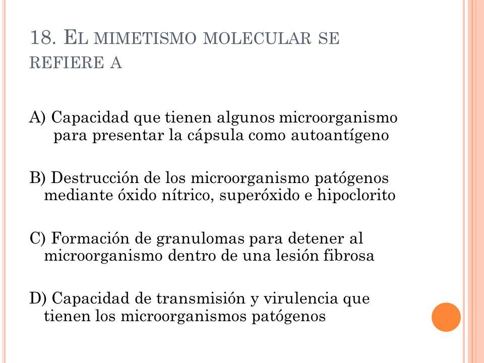 18. E L MIMETISMO MOLECULAR SE REFIERE A A) Capacidad que tienen algunos microorganismo para presentar la cápsula como autoantígeno B) Destrucción de