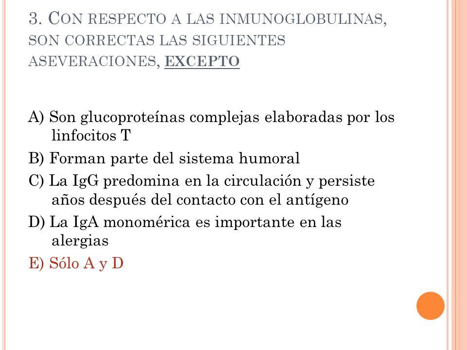 3. C ON RESPECTO A LAS INMUNOGLOBULINAS, SON CORRECTAS LAS SIGUIENTES ASEVERACIONES, EXCEPTO A) Son glucoproteínas complejas elaboradas por los linfoc