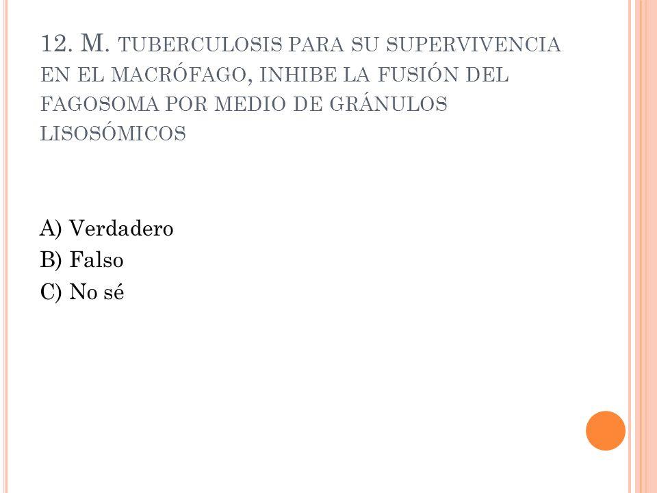 12. M. TUBERCULOSIS PARA SU SUPERVIVENCIA EN EL MACRÓFAGO, INHIBE LA FUSIÓN DEL FAGOSOMA POR MEDIO DE GRÁNULOS LISOSÓMICOS A) Verdadero B) Falso C) No