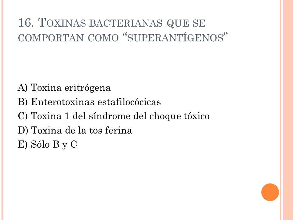 16. T OXINAS BACTERIANAS QUE SE COMPORTAN COMO SUPERANTÍGENOS A) Toxina eritrógena B) Enterotoxinas estafilocócicas C) Toxina 1 del síndrome del choqu