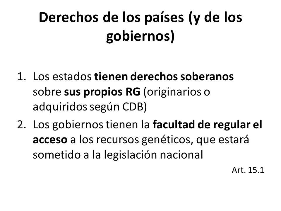 Derechos de los países (y de los gobiernos) 1.Los estados tienen derechos soberanos sobre sus propios RG (originarios o adquiridos según CDB) 2.Los gobiernos tienen la facultad de regular el acceso a los recursos genéticos, que estará sometido a la legislación nacional Art.