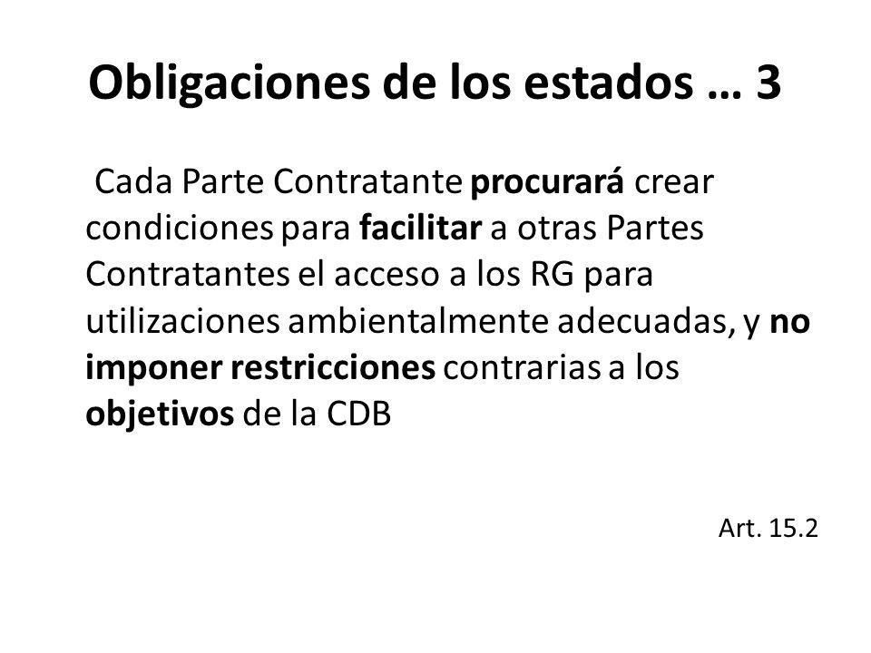 Obligaciones de los estados … 3 Cada Parte Contratante procurará crear condiciones para facilitar a otras Partes Contratantes el acceso a los RG para utilizaciones ambientalmente adecuadas, y no imponer restricciones contrarias a los objetivos de la CDB Art.