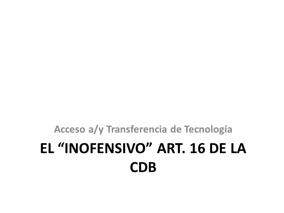 EL INOFENSIVO ART. 16 DE LA CDB Acceso a/y Transferencia de Tecnología
