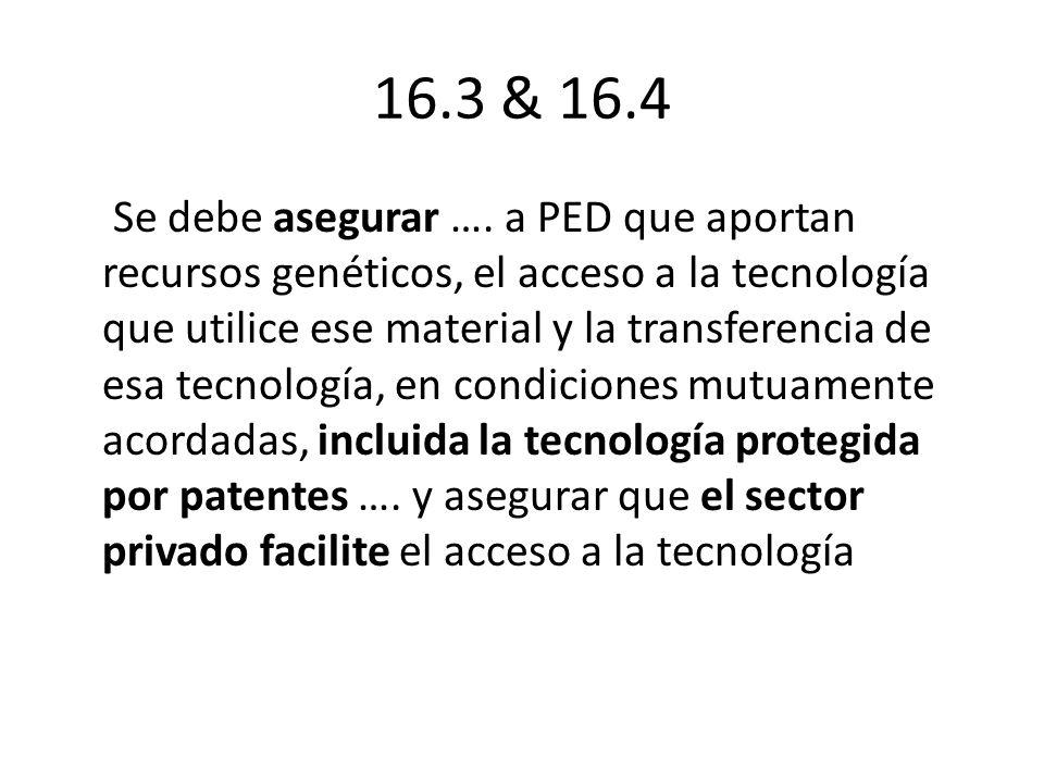 16.3 & 16.4 Se debe asegurar …. a PED que aportan recursos genéticos, el acceso a la tecnología que utilice ese material y la transferencia de esa tec