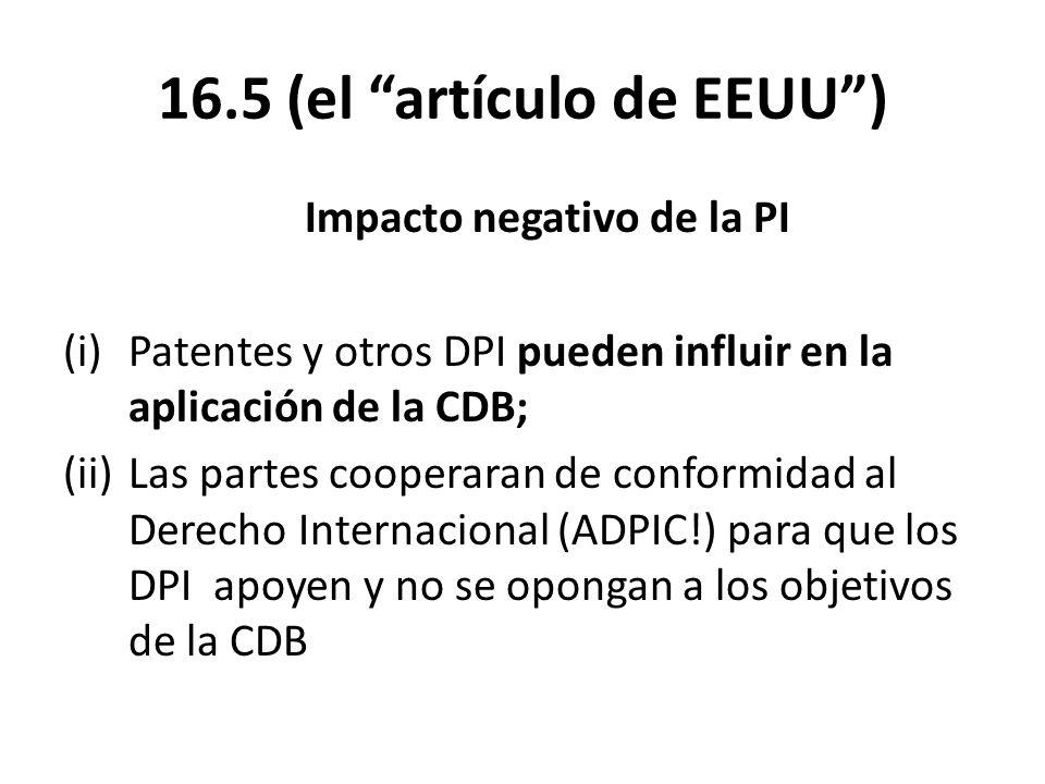16.5 (el artículo de EEUU) Impacto negativo de la PI (i)Patentes y otros DPI pueden influir en la aplicación de la CDB; (ii)Las partes cooperaran de conformidad al Derecho Internacional (ADPIC!) para que los DPI apoyen y no se opongan a los objetivos de la CDB